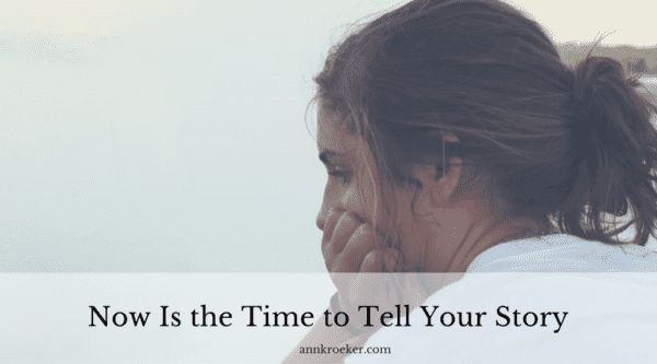 Now Is the Time to Tell Your Story - Ann Kroeker, Writing Coach