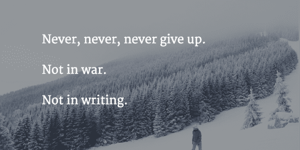 Never, never, never give up. Not in war. Not in writing.