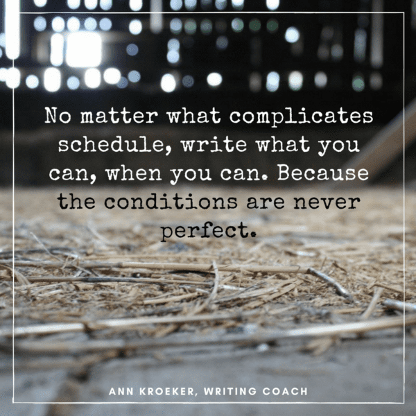 No matter what complicates schedules—whether you have a full-time job or you're a full-time caregiver—write what you can, when you can. Because the conditions are never perfect.