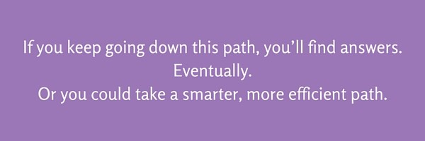 If you keep going down this path you'll find answers. Eventually. Or you could take a smarter, more efficient path.