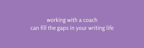 working with a coach can fill the gaps in your writing life