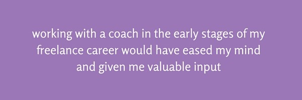 working with a coach in the early stages of my freelance career would have eased my mind and given me valuable input
