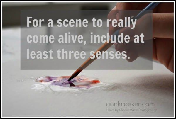 For a scene to really come alive, include at least three senses - Multi-sensory Writing - Ann Kroeker