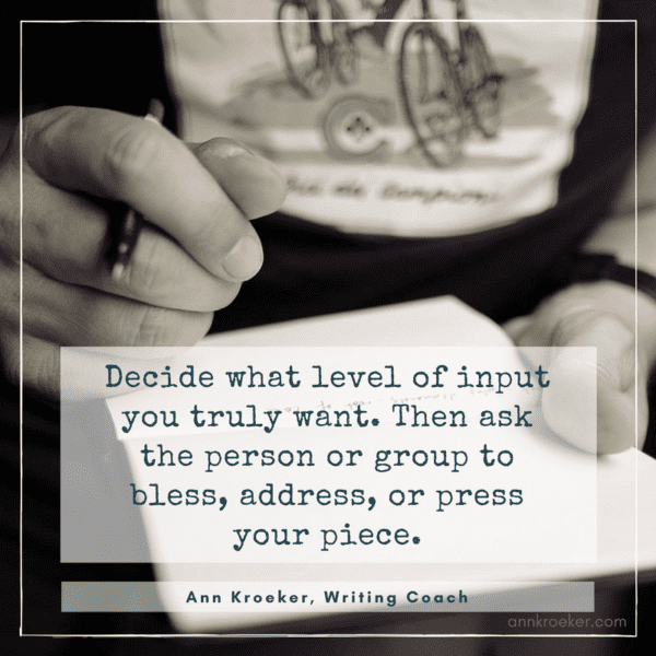 Decide what level of input you truly want. Then ask the person or group to bless, address, or press your piece.