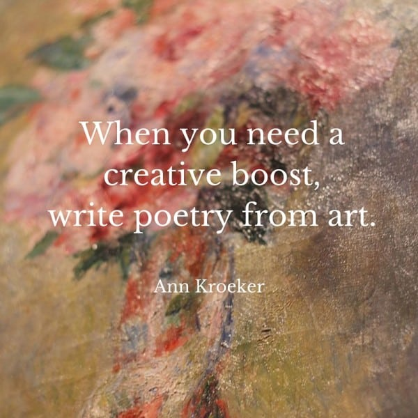 When you need a creative boost, write poetry from art. - Advice from Ann Kroeker, writing coach (via AnnKroeker.com)
