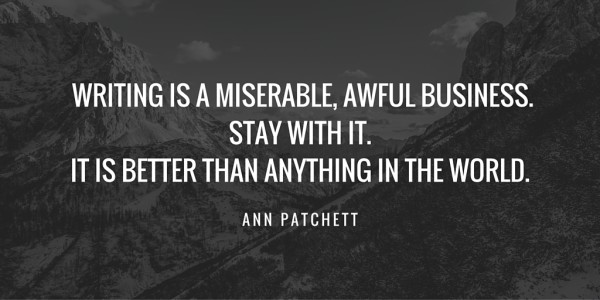 Writing is a miserable, awful business. Stay with it. It is better than anything in the world - Ann Patchett (via AnnKroeker.com)