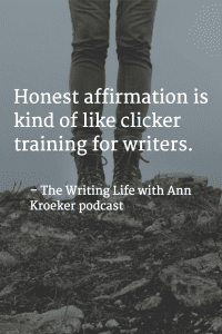"From your virtual writing coach: ""Honest affirmation is kind of like clicker training for writers."" -- The Writing Life with Ann Kroeker podcast (via annkroeker.com)"