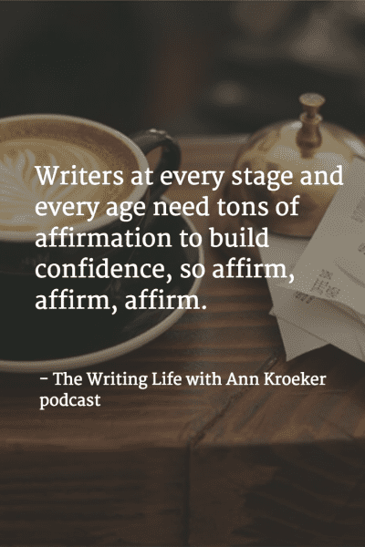 Writers at every stage and every age need tons of affirmation to build confidence, so affirm, affirm, affirm. - The Writing Life with Ann Kroeker podcast (via annkroeker.com)
