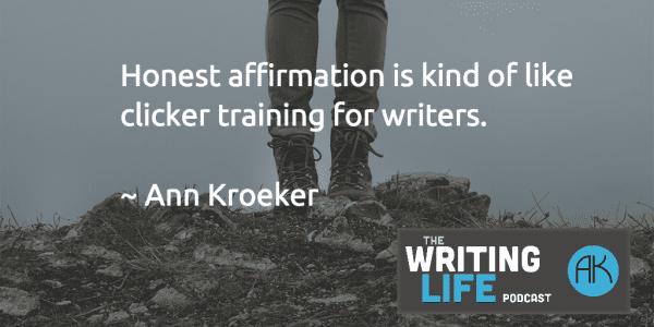 Honest affirmation is kind of like clicker training for writers - Ann Kroeker