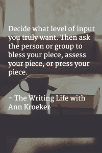 Decide what level of input you truly want. Then ask the person or group to bless your piece, asses your piece, or press your piece. - The Writing Life with Ann Kroeker podcast (via annkroeker.com)