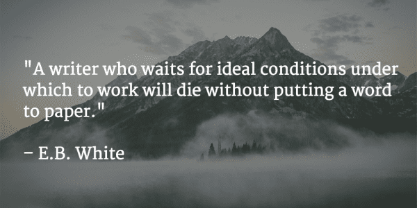 """A writer who waits for ideal conditions under which to work will die without putting a word to paper."" E. B. White"