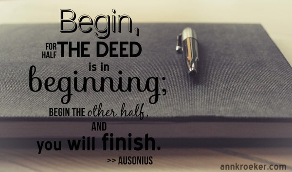 Begin, for half the deed is beginning; begin the other half, and you will finish. ~ Ausonius | Ann Kroeker, Writing Coach