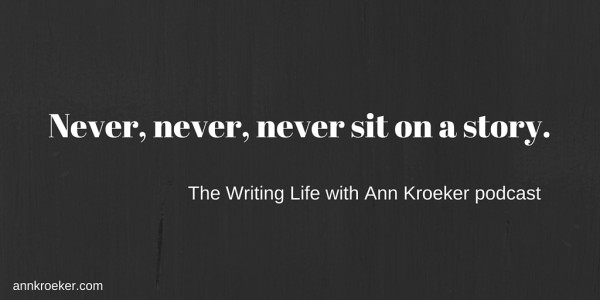 Never, never, never sit on a story. - The Writing Life with Ann Kroeker podcast | annkroeker.com