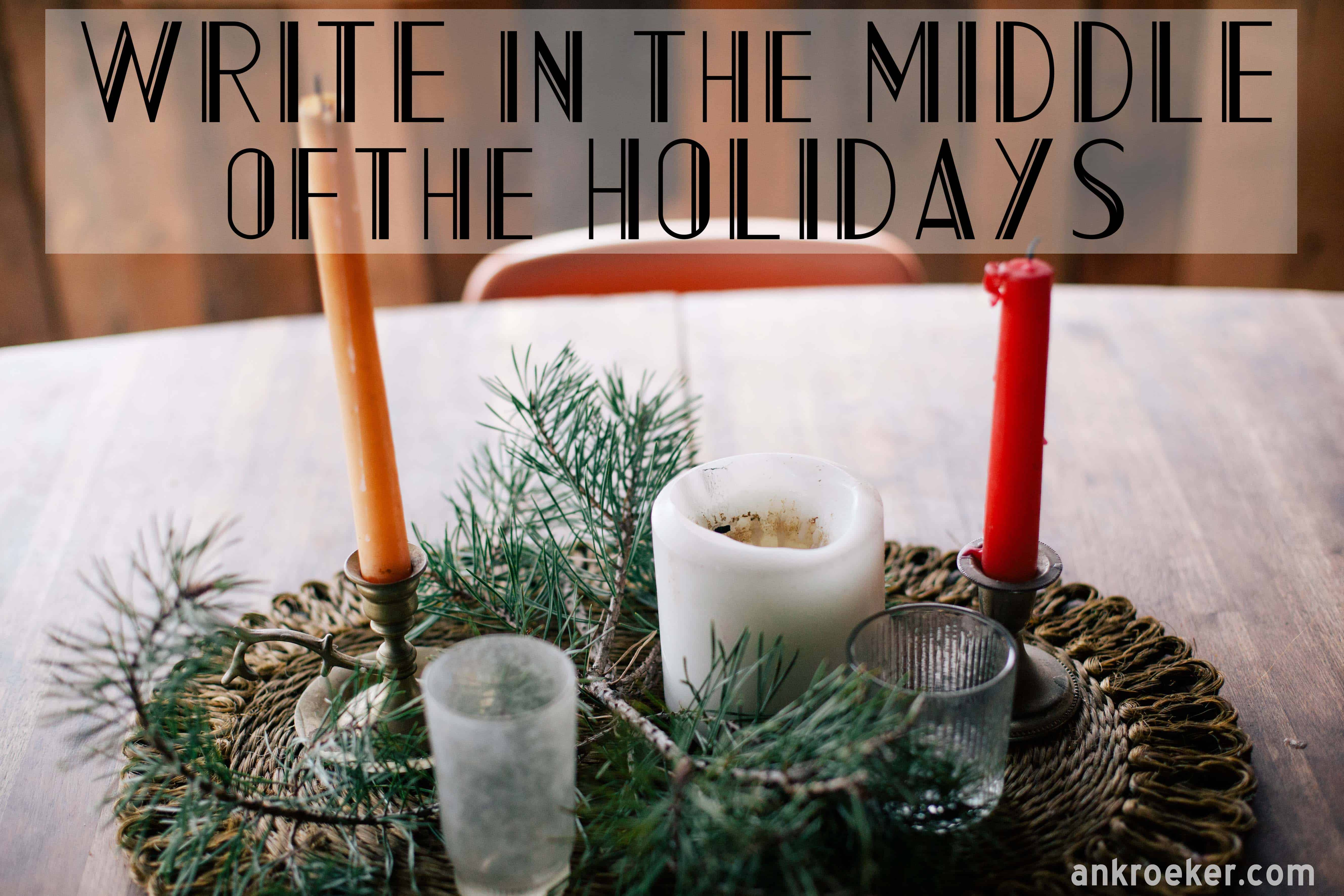Write in the Middle of the Holidays | Ann Kroeker, Writing Coach