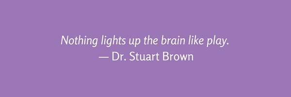 Nothing lights up the brain like play.— Dr. Stuart Brown