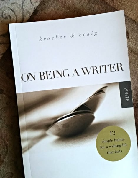 On Being a Writer - 12 simple habits for a writing life that lasts: Kroeker & Craig