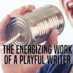 #29 The Energizing Work of a Playful Writer