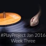 #PlayProject Jan 2016 – Week Three Update