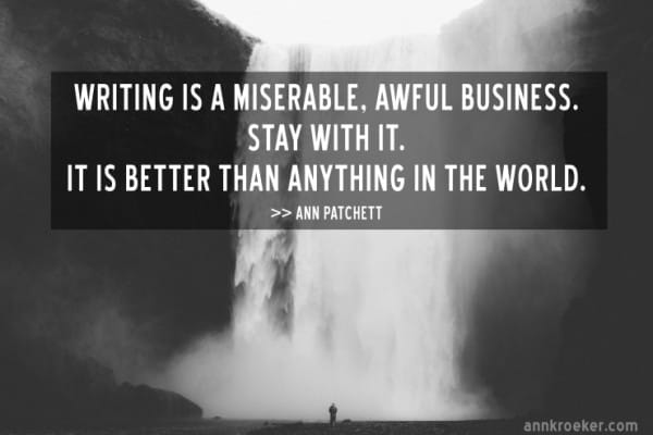 Writing is a miserable, awful business. Stay with it. It is better than anything in the world. — Ann Patchett on writing