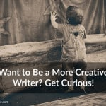 #35: Want to Be a More Creative Writer? Get Curious!
