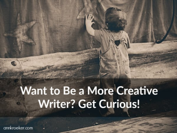 Want to Be a More Creative Writer? Get Curious! - Ann Kroeker, Writing Coach podcast
