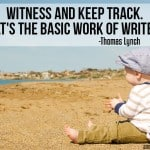 The Work of Writers: Witness and keep track – Thomas Lynch