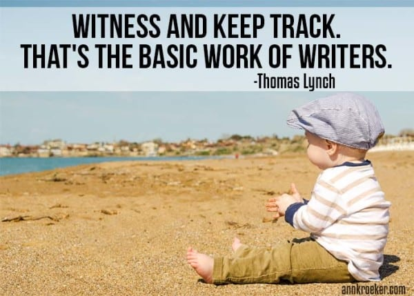 Witness and keep track. That's the basic work of writers - Thomas Lynch