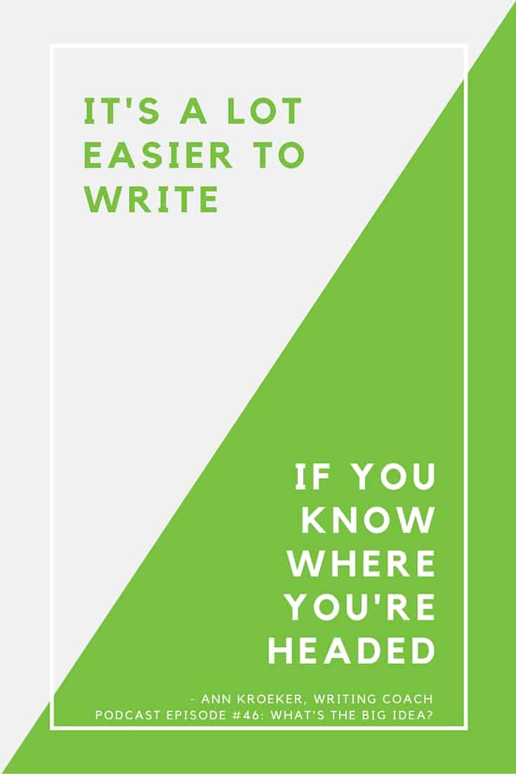"It's a lot easier to write, if you know where you're headed - Ann Kroeker, Writing Coach (podcast episode #46, ""What's the Big Idea?"")"