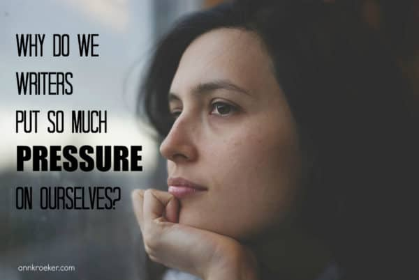 Why do we writers put so much pressure on ourselves - Ann Kroeker Writing Coach
