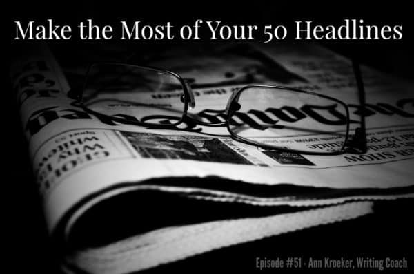 Make the Most of Your 50 Headlines - Episode #41 - Ann Kroeker, Writing Coach