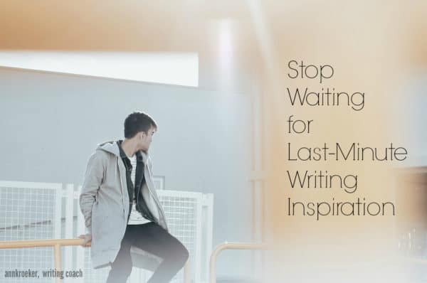 Stop Waiting for Last-Minute Writing Inspiration - Ann Kroeker, Writing Coach podcast - episode #50