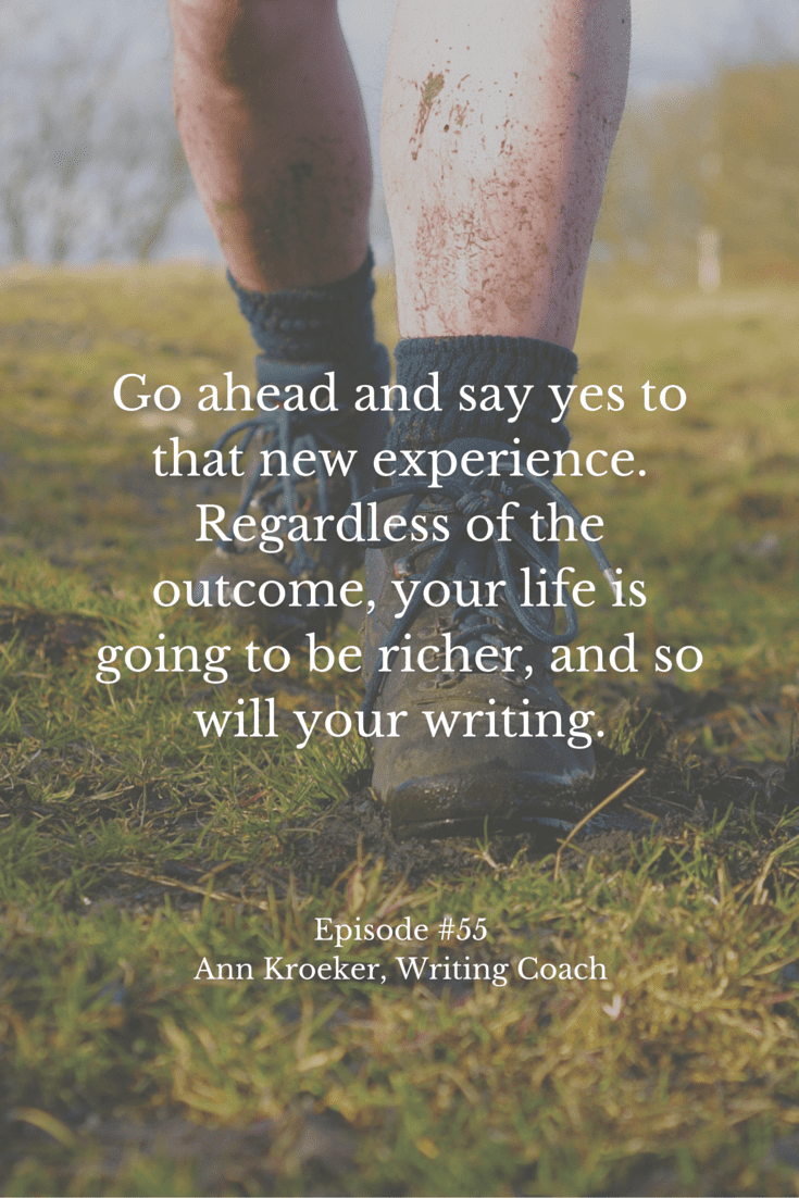 Go ahead and say yes to that new experience. Regardless of the outcome, your life is going to be richer, and so will your writing. - Ep #55: Ann Kroeker, Writing Coach