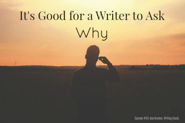It's Good for a Writer to Ask Why - Podcast Episode 54