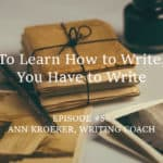 #56: To Learn How to Write, You Have to Write