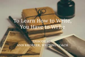 To Learn How to Write, You Have to Write. - Ep#56 Ann Kroeker, Writing Coach