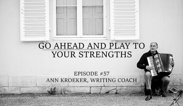 Go Ahead and Play to Your Strengths - #57 - Ann Kroeker, Writing Coach
