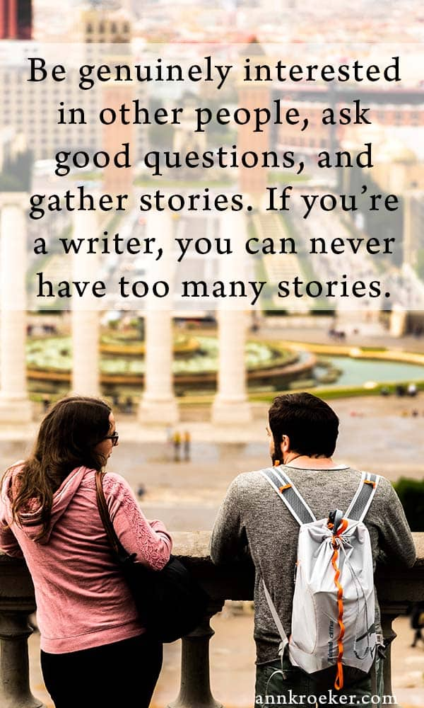 Be genuinely interested in other people, ask good questions, and gather stories. If you're a writer, you can never have too many stories - quote from Ann Kroeker, Writing Coach