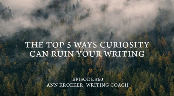 The Top 5 Ways Curiosity Can Ruin Your Writing - Ep 60: Ann Kroeker, Writing Coach