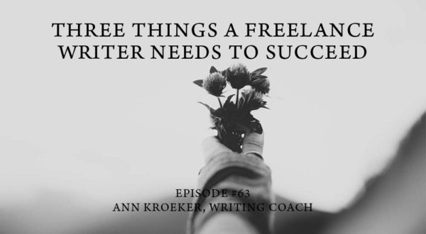 Three Things a Freelance Writer Needs to Succeed-ep 63