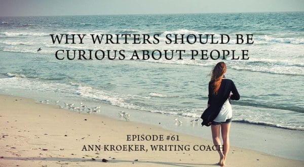 Why Writers Should Be Curious About People-Ep 61: Ann Kroeker, Writing Coach