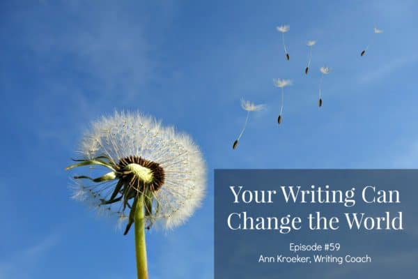 Your Writing Can Change the World - Ep 59 Ann Kroeker Writing Coach
