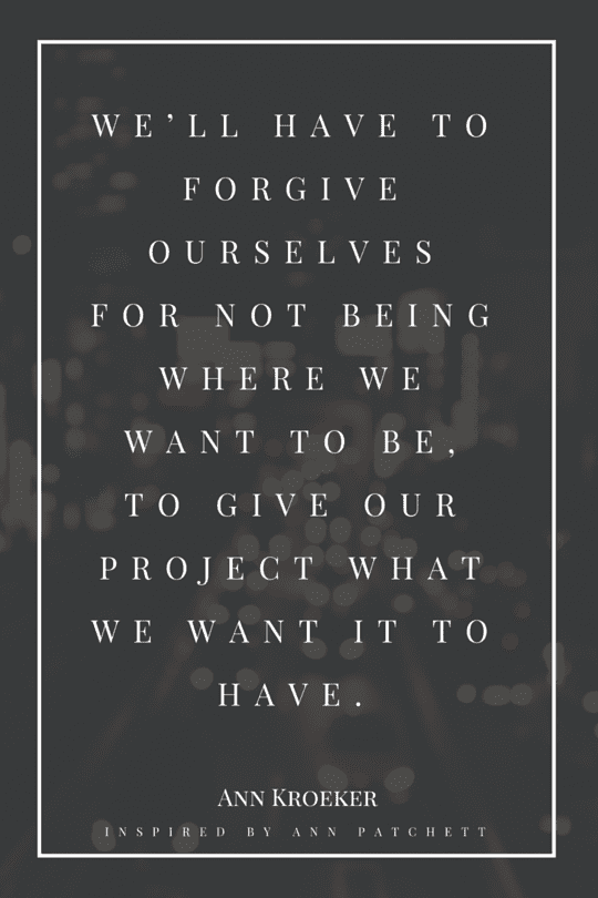 throughout our writing lives, we'll have to forgive ourselves for not being where we want to be, to give our project what we want it to have - Ann Kroeker, as inspired by Ann Patchett