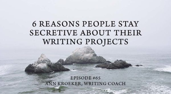 6 Reasons People Stay Secretive About Their Writing Projects-Episode 65-Ann Kroeker Writing Coach