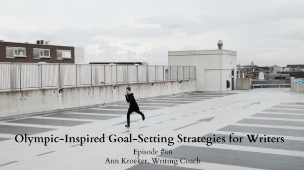 #66: Olympic-Inspired Goal-Setting Strategies for Writers - Ep 66: Ann Kroeker Writing Coach