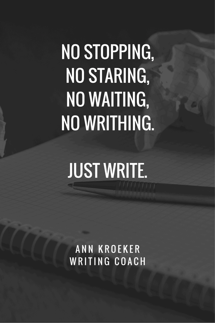 No stopping, no staring, no waiting, no writhing. Just write. - Ann Kroeker, Writing Coach