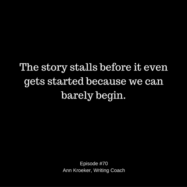 The story stalls before it even gets started because we can barely begin - Ep70: Ann Kroeker, Writing Coach