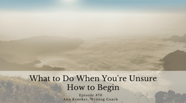 What to Do When You're Unsure How to Begin - Ep70: Ann Kroeker, Writing Coach