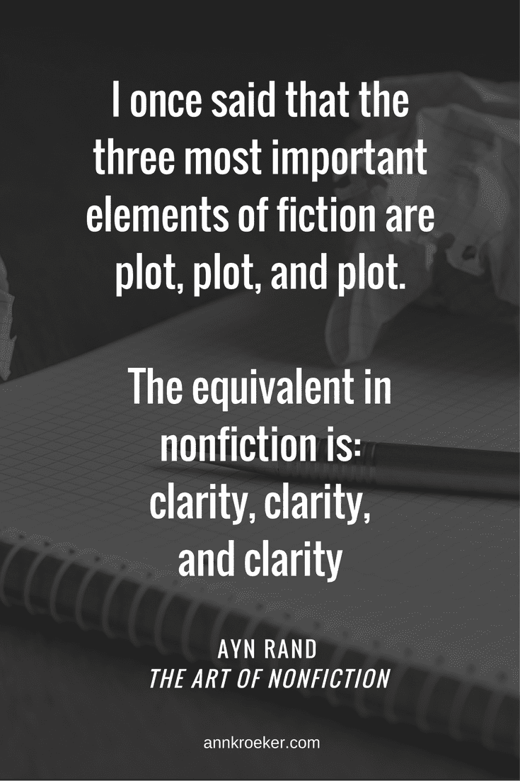 I once said that the three most important elements of fiction are plot, plot, and plot. The equivalent in nonfiction is: clarity, clarity, and clarity. - Ayn Rand (via Ann Kroeker, Writing Coach)