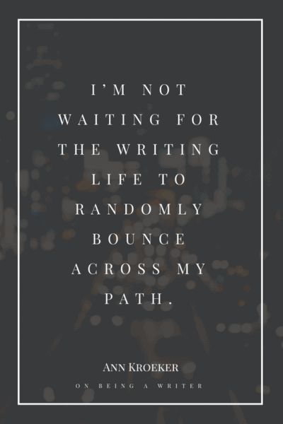 I'm not waiting for the writing life to randomly bounce across my path. - Ann Kroeker, from On Being a Writer