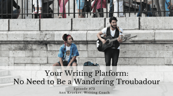 Your Writing Platform - No Need to Be a Wandering Troubadour - Ep 73: Ann Kroeker, Writing Coach